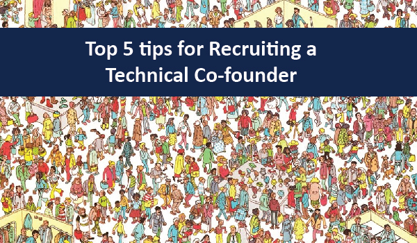 Top 5 tips for Recruiting a Technical Co-founder