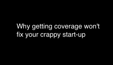 Why getting coverage won't fix your crappy start-up