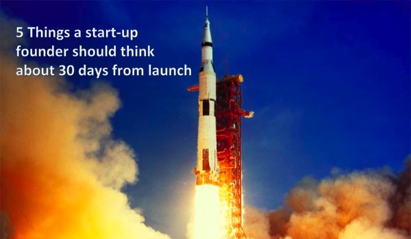 5 Things a start-up founder should think about 30 days from launch