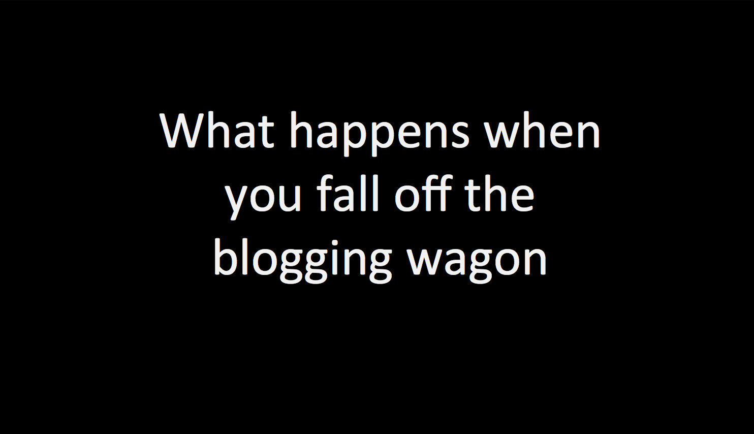 What happens when you fall off the blogging wagon